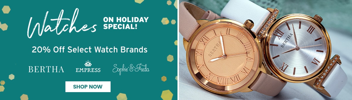 Watches on Holiday Special 20% off select brands *Bertha, Empress, Sophie & Freda