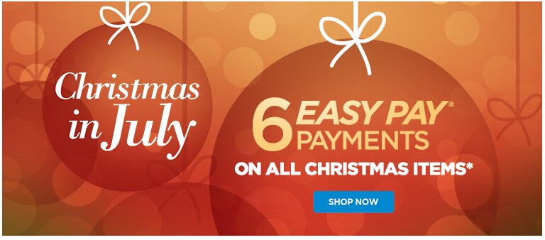 Christmas in July 6 Easy Pay Payments on all Christmas items